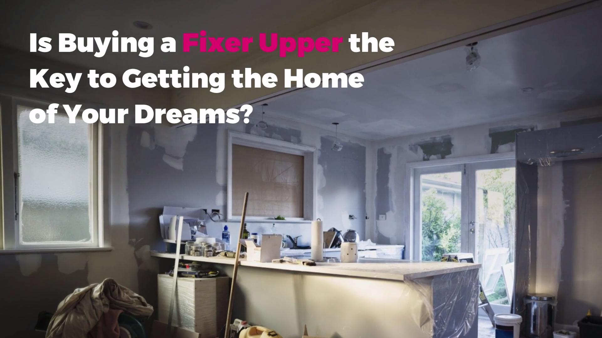 Is Buying a Fixer Upper the Key to Getting the Home of Your Dreams?
