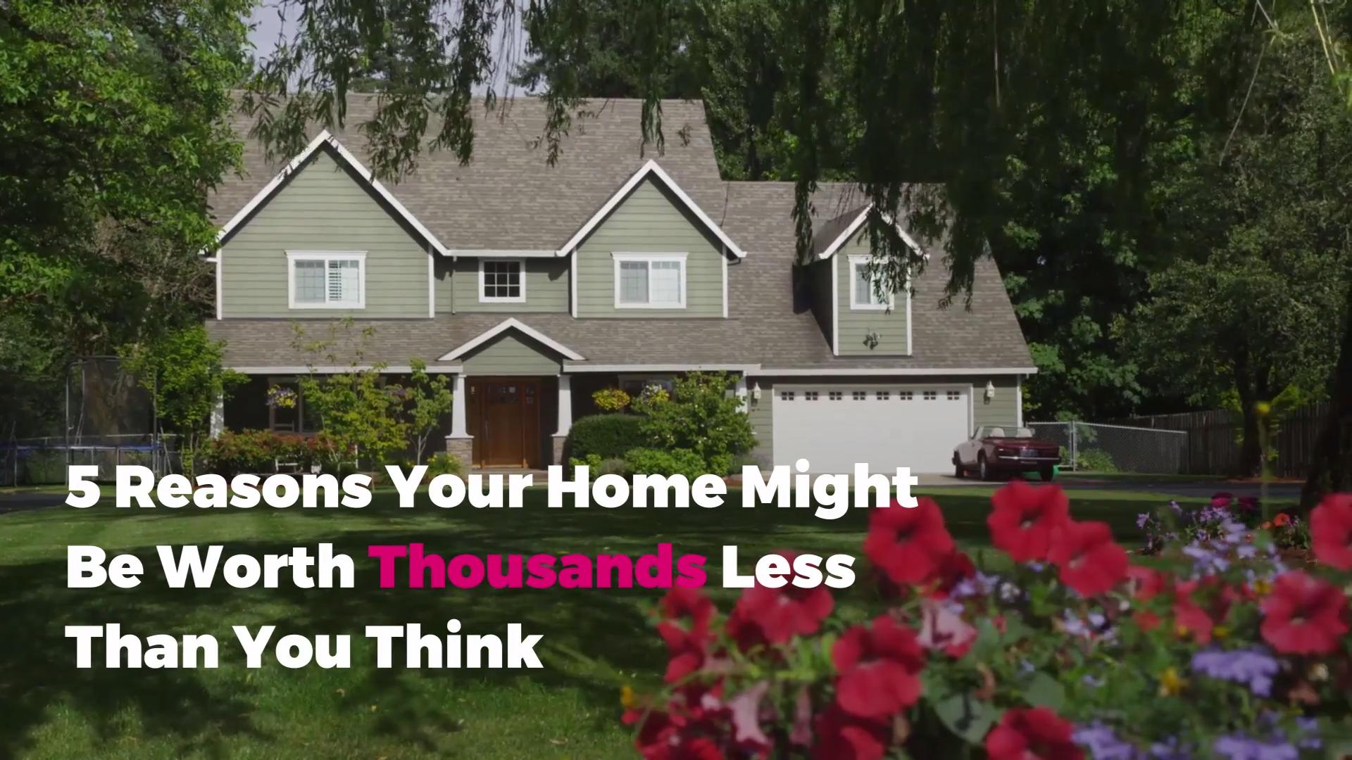 5 Reasons Your Home Might Be Worth Thousands Less Than You Think