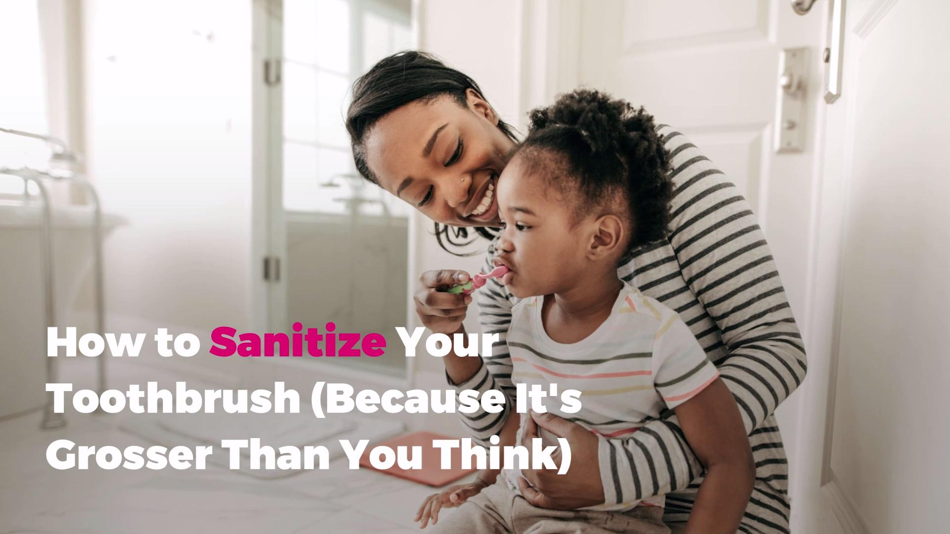 How to Sanitize Your Toothbrush (Because It's Grosser Than You Think)